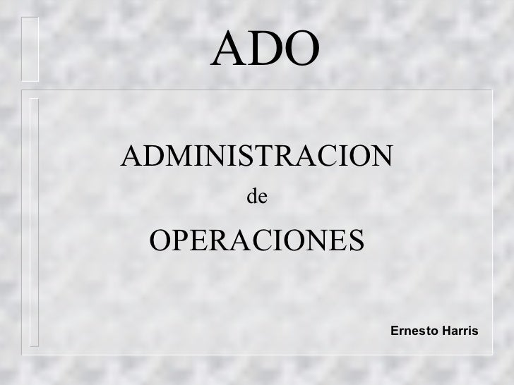 ADO <ul><li>ADMINISTRACION </li></ul><ul><li>de </li></ul><ul><li>OPERACIONES </li></ul><ul><li>Ernesto Harris </li></ul>