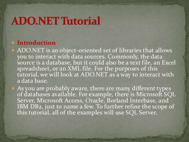  Introduction ADO.NET is an object-oriented set of libraries that allows  you to interact with data sources. Commonly, t...