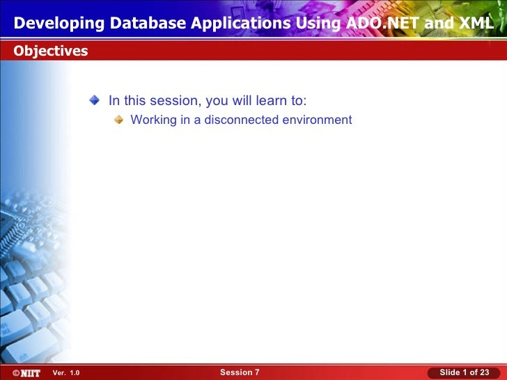 Developing Database Applications Using ADO.NET and XMLObjectives                In this session, you will learn to:       ...