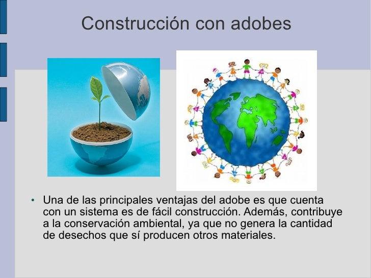 Construcción con adobes <ul><li>Una de las principales ventajas del adobe es que cuenta con un sistema es de fácil constru...
