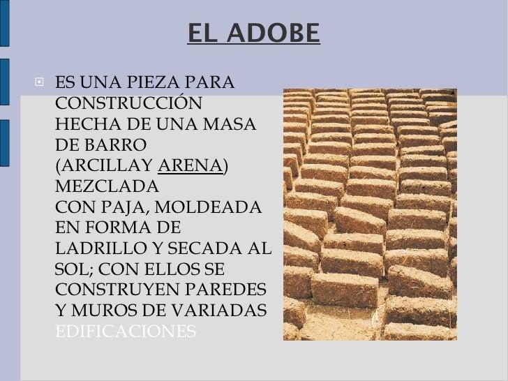 EL ADOBE <ul><li>ES UNA PIEZA PARA   CONSTRUCCIÓN HECHA DE UNA MASA DE BARRO (ARCILLAY ARENA ) MEZCLADA CONPAJA,MOLDEAD...