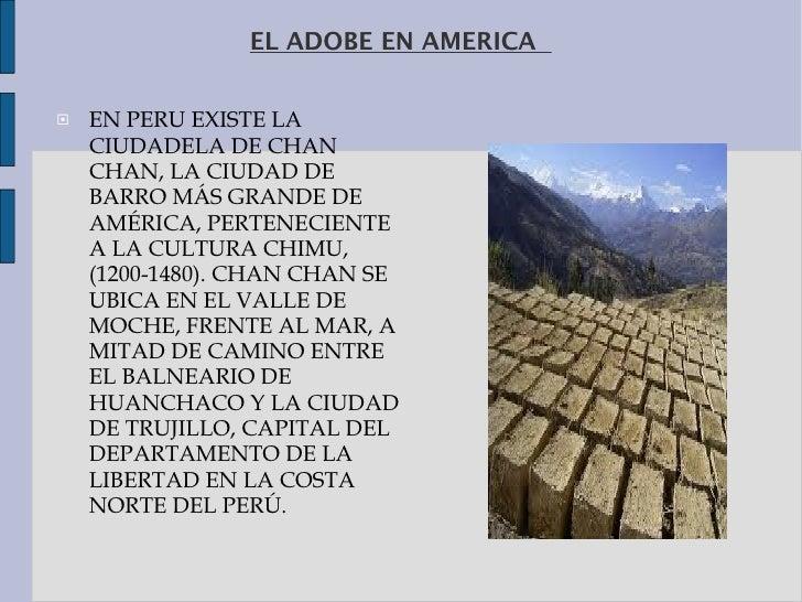 EL ADOBE EN AMERICA  <ul><li>EN PERU EXISTE LA CIUDADELA DECHAN CHAN, LA CIUDAD DE BARRO MÁS GRANDE DE AMÉRICA, PERTENECI...