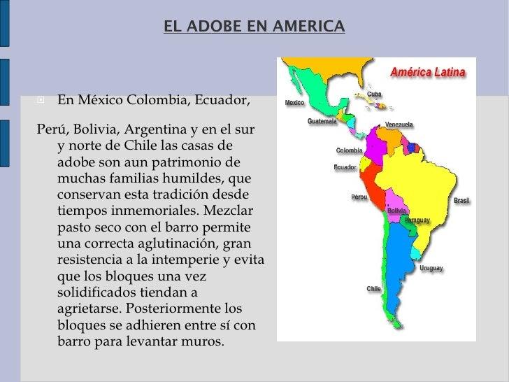 EL ADOBE EN AMERICA <ul><li>EnMéxicoColombia,Ecuador, </li></ul><ul><li>Perú,Bolivia,Argentina y en el sur y norte d...
