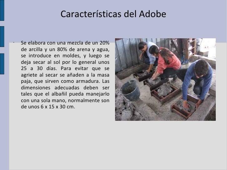 Características del Adobe <ul><li>Se elabora con una mezcla de un 20% de arcilla y un 80% de arena y agua, se introduce en...