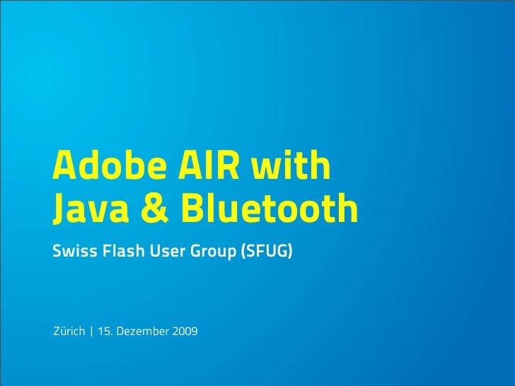 Adobe AIR with Java & Bluetooth Swiss Flash User Group (SFUG)    Zürich | 15. Dezember 2009