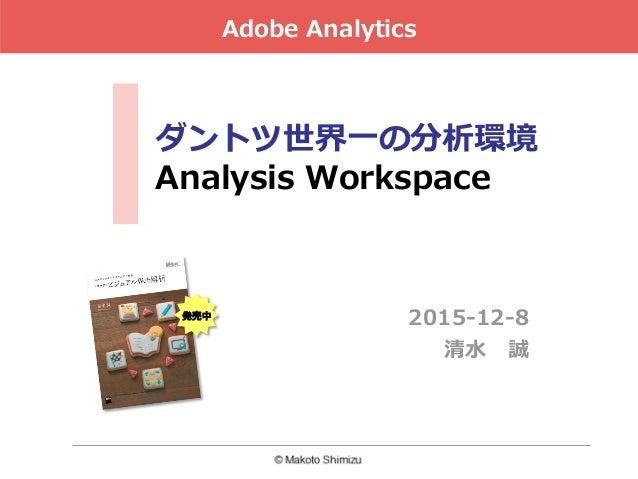 ダントツ世界⼀の分析環境 Analysis Workspace 2015-12-8 清⽔誠 Adobe Analytics 発売中