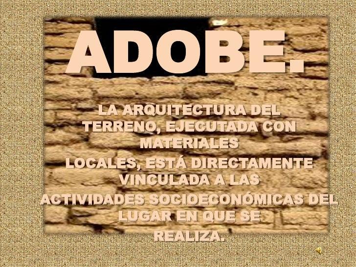 ADOBE.<br />LA ARQUITECTURA DEL TERRENO, EJECUTADA CON MATERIALES<br />LOCALES, ESTÁ DIRECTAMENTE VINCULADA A LAS<br />ACT...