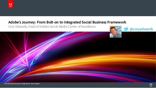 Adobe's Journey: From Bolt-on to Integrated Social Business Framework Cory Edwards, Head of Adobe Social Media Center of E...