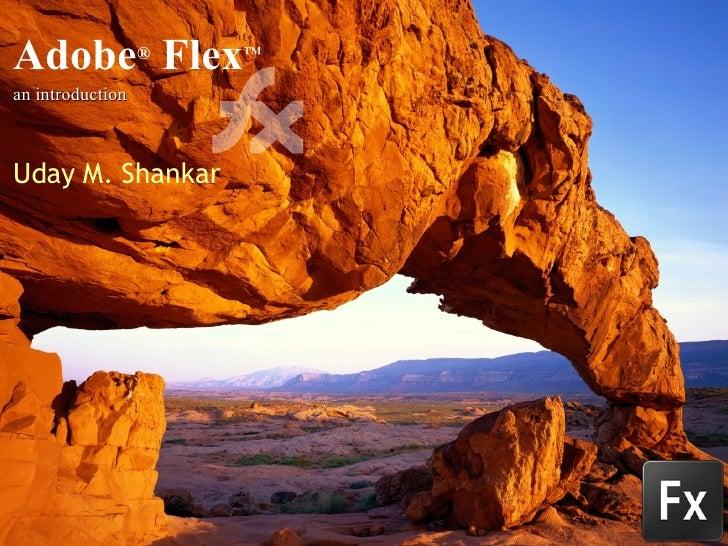 Adobe ®  Flex ™ an introduction Uday M. Shankar