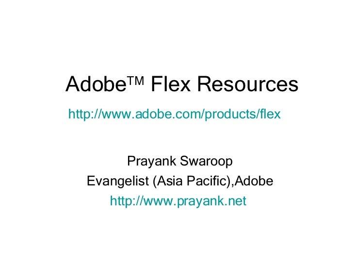 Adobe TM  Flex Resources Prayank Swaroop Evangelist (Asia Pacific),Adobe http://www.prayank.net   http:// www.adobe.com /p...