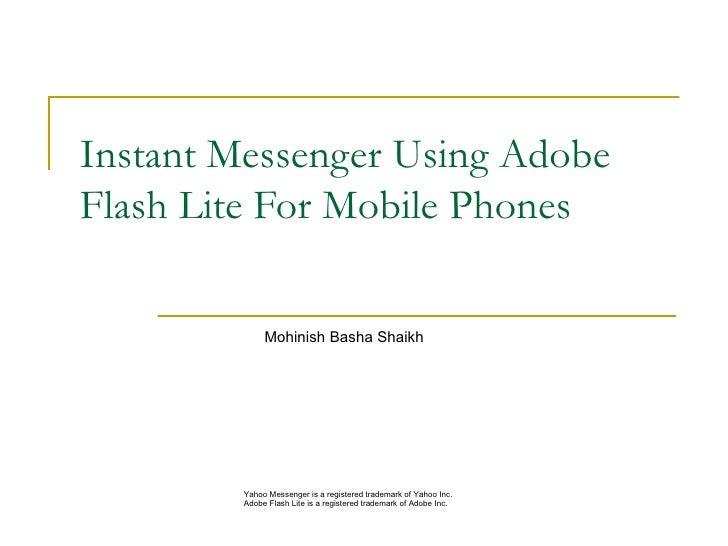 Instant Messenger Using Adobe Flash Lite For Mobile Phones <ul><ul><ul><li>  Mohinish Basha Shaikh  </li></ul></ul></ul><u...