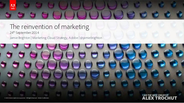 The reinvention of marketing  24th September 2014  Jamie Brighton | Marketing Cloud Strategy, Adobe | @jamiebrighton  © 22...