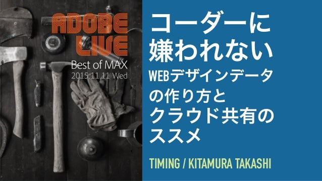 コーダーに 嫌われない WEBデザインデータ の作り方と クラウド共有の ススメ TIMING / KITAMURA TAKASHI