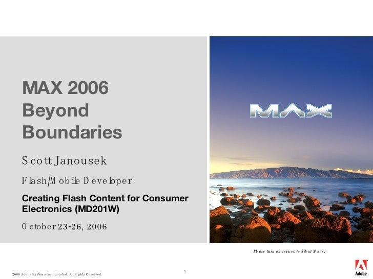 MAX 2006  Beyond Boundaries Scott Janousek Flash/Mobile Developer Creating Flash Content for Consumer Electronics (MD201W)...