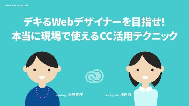 デキるWebデザイナーを目指せ! 本当に現場で使えるCC活用テクニック Adobe MAX Japan 2016 株式会社タガス 浅野 桜crema design 黒野 明子