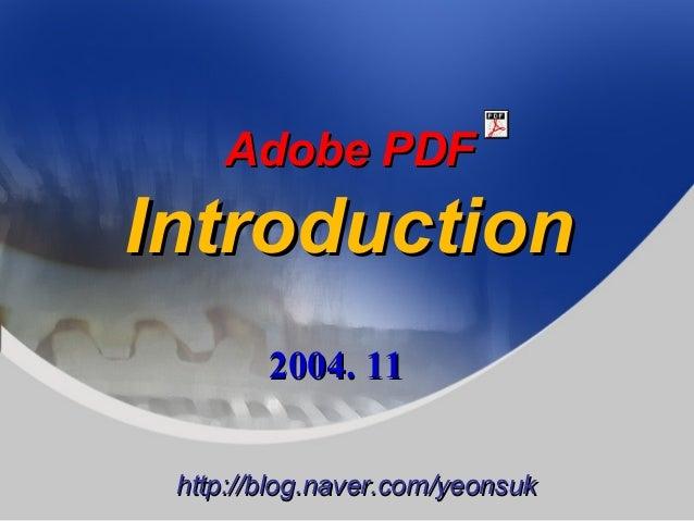 Adobe PDFAdobe PDF IntroductionIntroduction 2004. 112004. 11 http://blog.naver.com/yeonsukhttp://blog.naver.com/yeonsuk