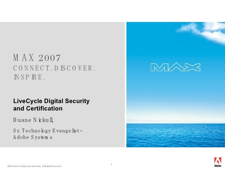 MAX 2007 CONNECT. DISCOVER. INSPIRE. LiveCycle Digital Security and Certification Duane Nickull,  Sr. Technology Evangelis...