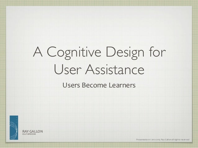 A Cognitive Design for            User Assistance                    Users Become Learners RAY GALLON CULTURECO...