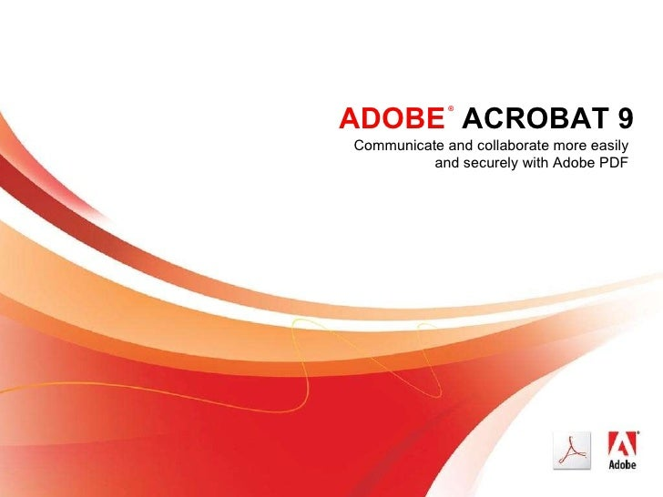 ADOBE   ACROBAT 9 Communicate and collaborate more easily and securely with Adobe PDF ®