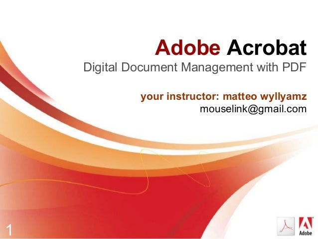 1 Adobe Acrobat Digital Document Management with PDF your instructor: matteo wyllyamz mouselink@gmail.com