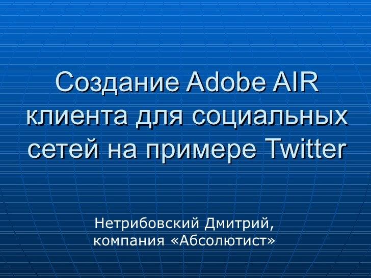 Создание Adobe AIR клиента для социальных сетей на примере Twitter Нетрибовский Дмитрий, ко мпания «Абсолютист»