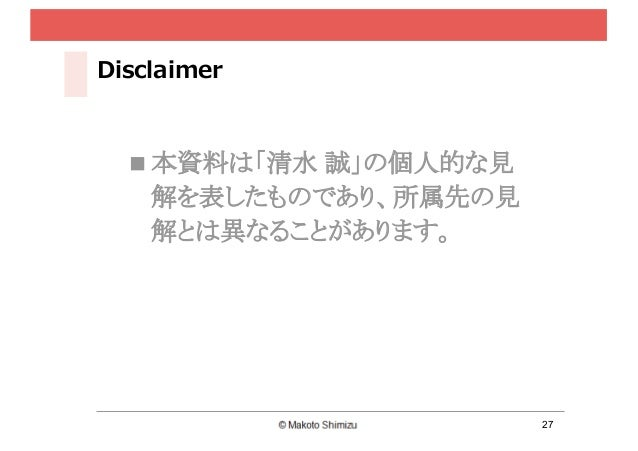 27 Disclaimer n 本資料は「清水 誠」の個人的な見 解を表したものであり、所属先の見 解とは異なることがあります。