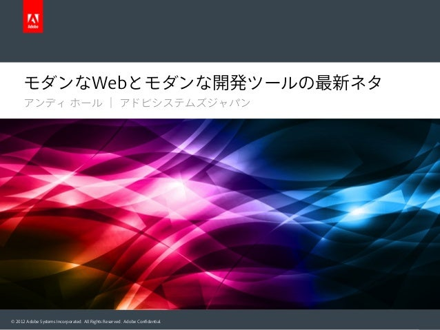モダンなWebとモダンな開発ツールの最新ネタ アンディ ホール | アドビシステムズジャパン  © 2012 Adobe Systems Incorporated. All Rights Reserved. Adobe Confidential.