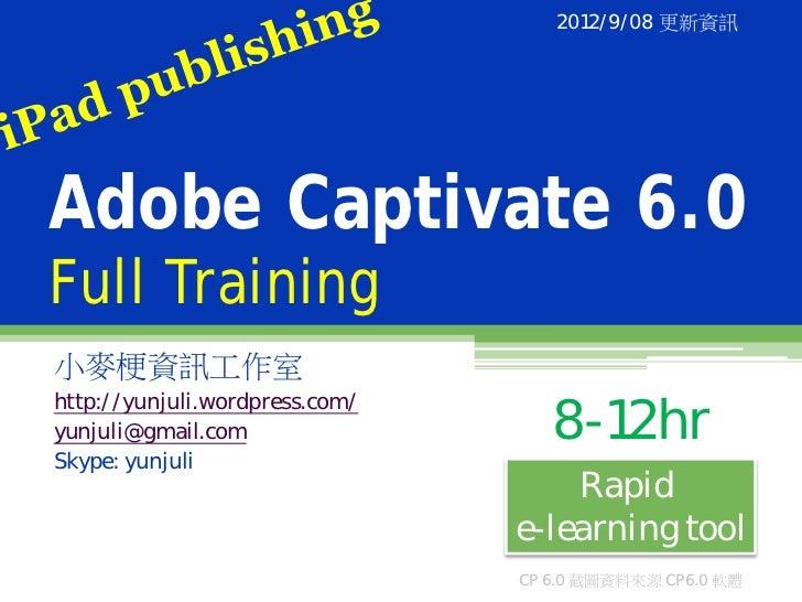 2012/9/08 更新資訊Adobe Captivate 6.0Full Training小麥梗資訊工作室http://yunjuli.wordpress.com/yunjuli@gmail.com                  8-12...