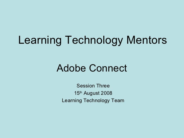 Learning Technology Mentors Adobe Connect  Session Three 15 th  August 2008 Learning Technology Team