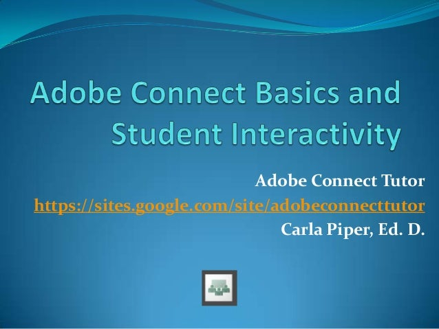 Adobe Connect Tutor https://sites.google.com/site/adobeconnecttutor Carla Piper, Ed. D.