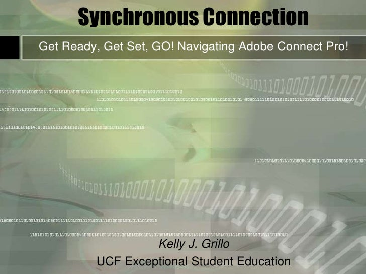 Synchronous Connection<br />Get Ready, Get Set, GO! Navigating Adobe Connect Pro!<br />Kelly J. Grillo<br />UCF Exceptiona...