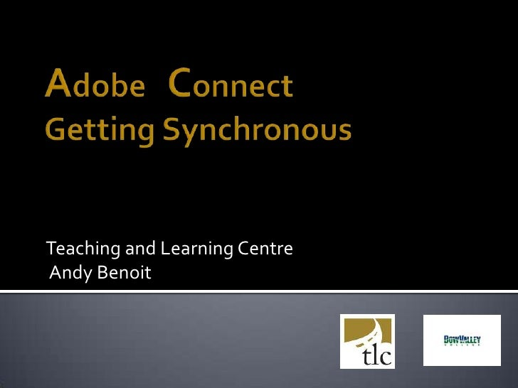 Adobe   ConnectGetting Synchronous<br />Teaching and Learning Centre<br /> Andy Benoit <br />