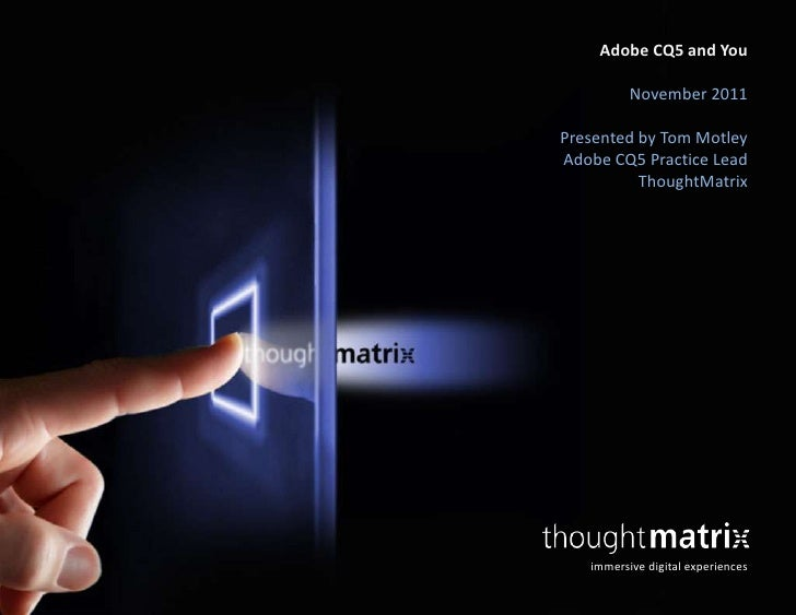 Adobe CQ5 and You          November 2011Presented by Tom MotleyAdobe CQ5 Practice Lead          ThoughtMatrix   immersive ...