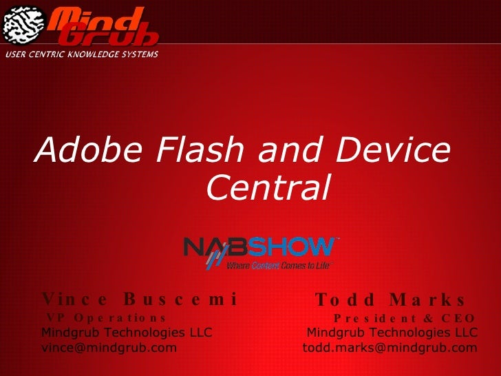 Adobe Flash and Device Central Todd Marks   President & CEO Mindgrub Technologies LLC [email_address] Vince Buscemi VP Ope...