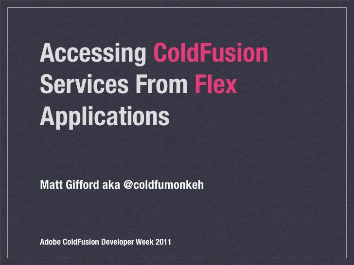 Accessing ColdFusionServices From FlexApplicationsMatt Gifford aka @coldfumonkehAdobe ColdFusion Developer Week 2011