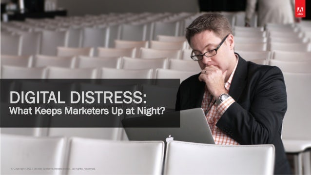 © Copyright 2013 Adobe Systems Incorporated. All rights reserved. 1 DIGITAL DISTRESS: What Keeps Marketers Up at Night?