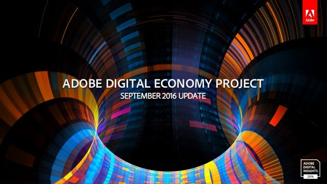 © 2016 Adobe Systems Incorporated. All Rights Reserved. ADOBE DIGITAL ECONOMY PROJECT SEPTEMBER 2016 UPDATE