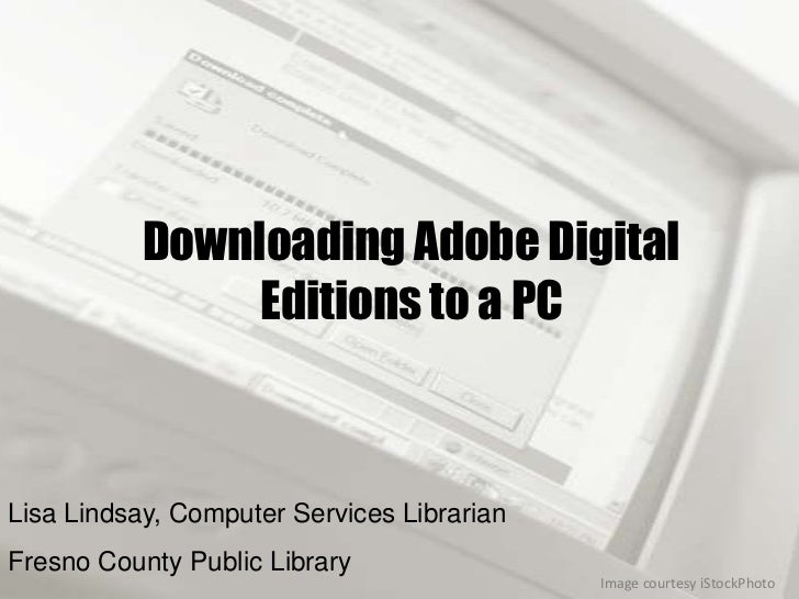 Downloading Adobe Digital                Editions to a PCLisa Lindsay, Computer Services LibrarianFresno County Public Lib...