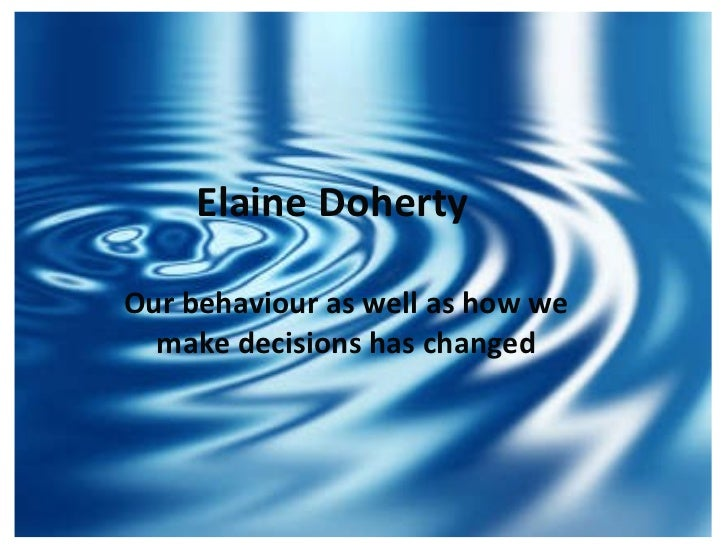 Elaine Doherty Our behaviour as well as how we   make decisions has changed