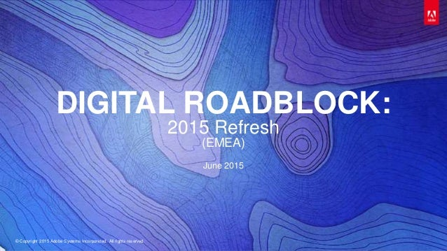 © Copyright 2015 Adobe Systems Incorporated. All rights reserved. DIGITAL ROADBLOCK: 2015 Refresh (EMEA) June 2015