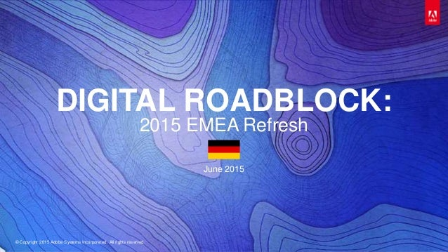 © Copyright 2015 Adobe Systems Incorporated. All rights reserved. DIGITAL ROADBLOCK: 2015 EMEA Refresh June 2015