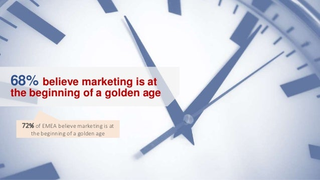 68% believe marketing is at the beginning of a golden age 72% of EMEA believe marketing is at the beginning of a golden age