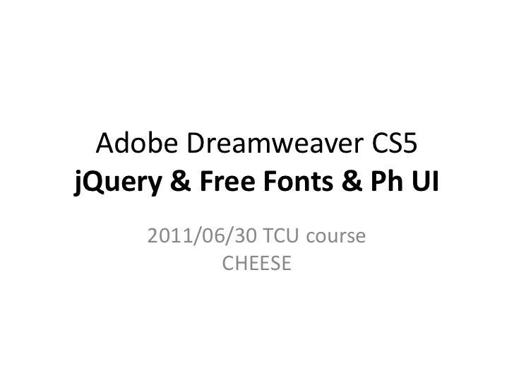 Adobe Dreamweaver CS5jQuery&Free Fonts & Ph UI<br />2011/06/30 TCU courseCHEESE<br />