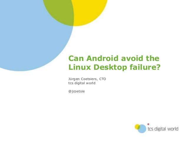 Can Android avoid the Linux Desktop failure? Jürgen Coetsiers, CTO tcs digital world @jcoetsie