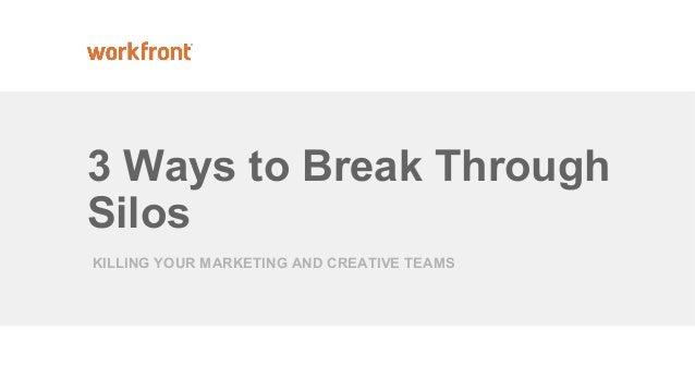 3 Ways to Break Through Silos KILLING YOUR MARKETING AND CREATIVE TEAMS