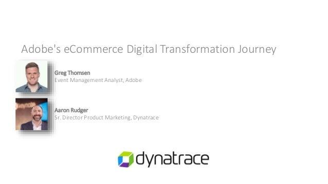 Adobe's eCommerce Digital Transformation Journey Greg Thomsen Event Management Analyst, Adobe Aaron Rudger Sr. Director Pr...