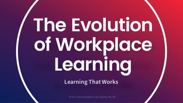 The Evolution of Workplace Learning Learning That Works © 2017 David Swaddle & Learning Plan Pty Ltd