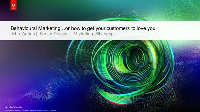 Behavioural Marketing…or how to get your customers to love you       John Watton | Senior Director – Marketing, Silverpop#...