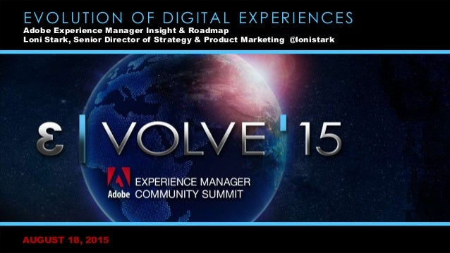 AUGUST 18, 2015 EVOLUTION OF DIGITAL EXPERIENCES Adobe Experience Manager Insight & Roadmap Loni Stark, Senior Director of...