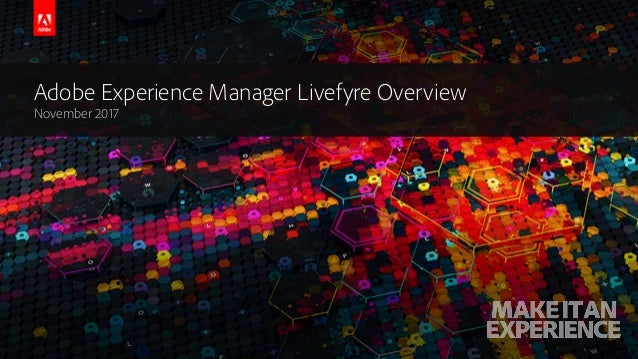 © 2017 Adobe Systems Incorporated. All Rights Reserved. Adobe Confidential. Adobe Experience Manager Livefyre Overview Nov...